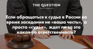 А в арбитражном суде к судье тоже надо обращаться  ваша честь ?